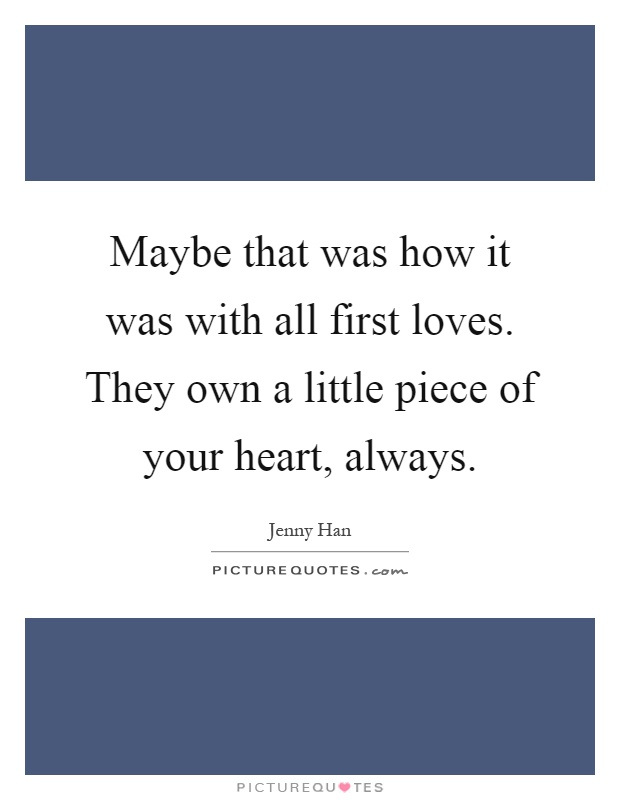 Maybe that was how it was with all first loves. They own a little piece of your heart, always Picture Quote #1
