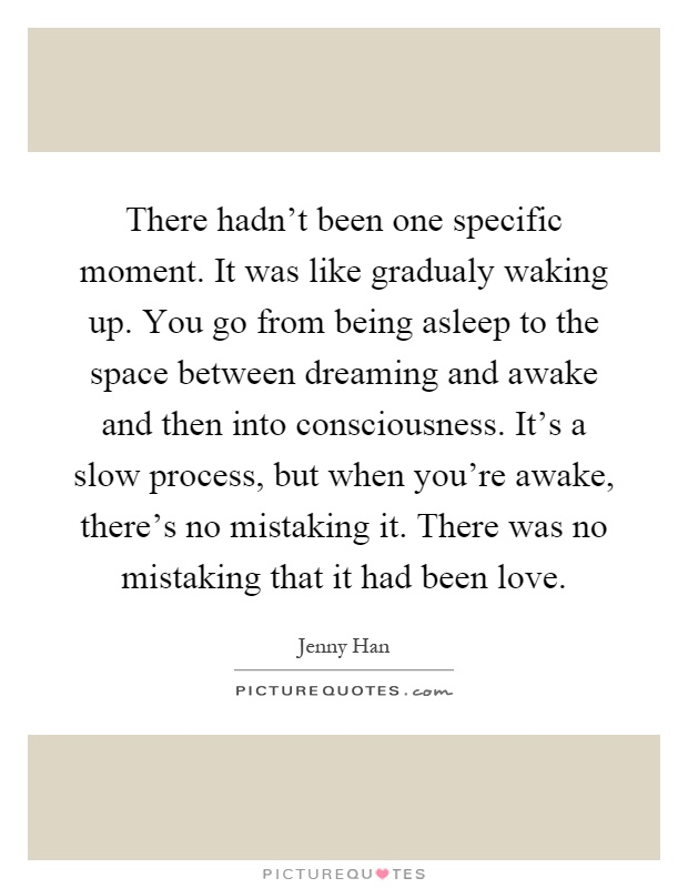 There hadn't been one specific moment. It was like gradualy waking up. You go from being asleep to the space between dreaming and awake and then into consciousness. It's a slow process, but when you're awake, there's no mistaking it. There was no mistaking that it had been love Picture Quote #1