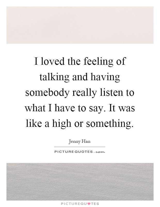 I loved the feeling of talking and having somebody really listen to what I have to say. It was like a high or something Picture Quote #1