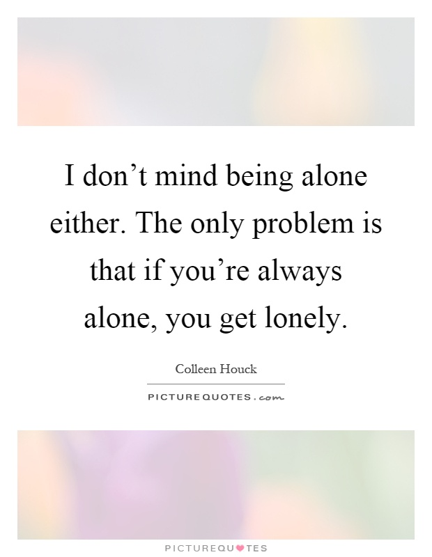 I don't mind being alone either. The only problem is that if you're always alone, you get lonely Picture Quote #1