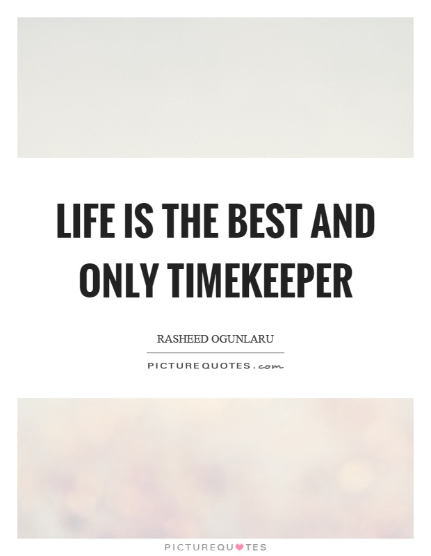 Life is the best and only timekeeper Picture Quote #1