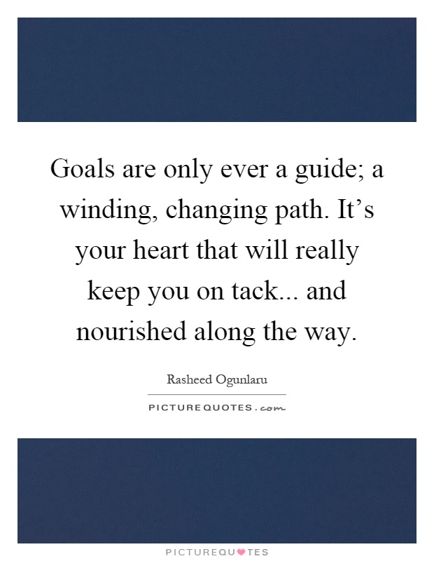 Goals are only ever a guide; a winding, changing path. It's your heart that will really keep you on tack... and nourished along the way Picture Quote #1