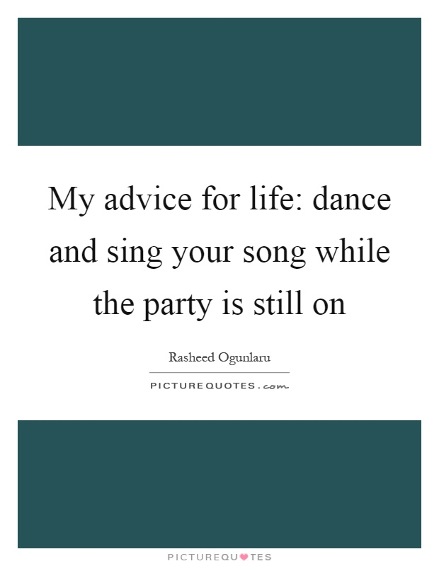 My advice for life: dance and sing your song while the party is still on Picture Quote #1
