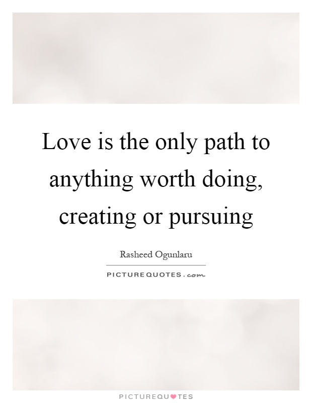 Love is the only path to anything worth doing, creating or pursuing Picture Quote #1