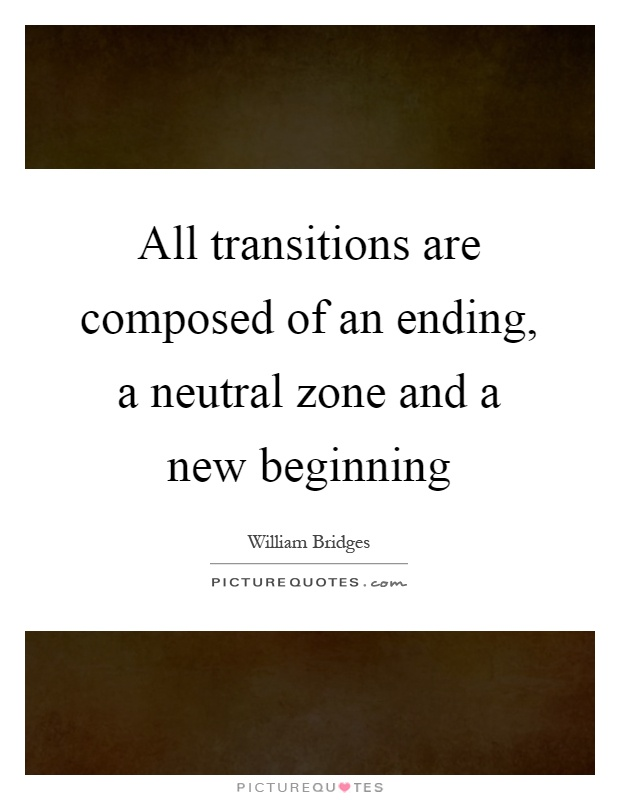 All transitions are composed of an ending, a neutral zone and a new beginning Picture Quote #1
