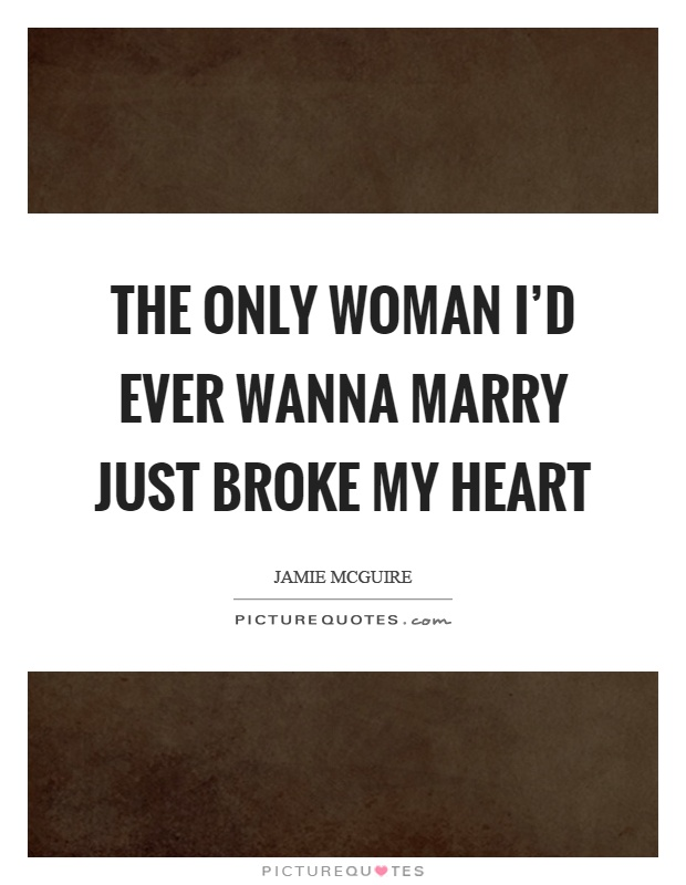 The only woman I'd ever wanna marry just broke my heart Picture Quote #1