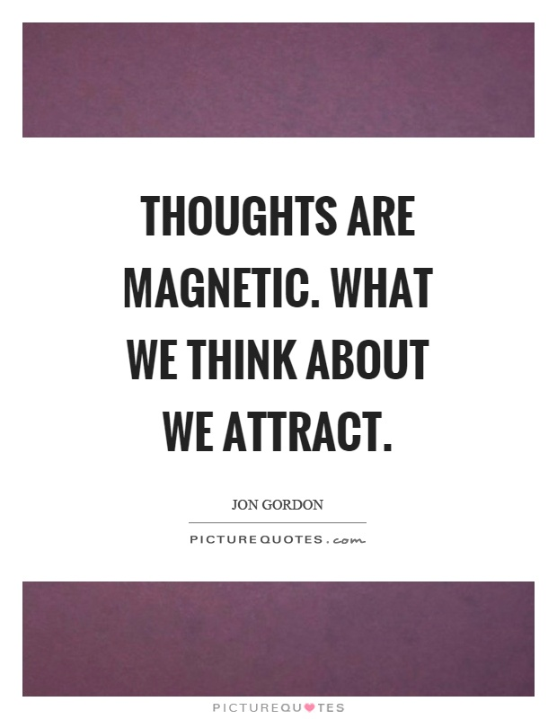 Thoughts are magnetic. What we think about we attract Picture Quote #1