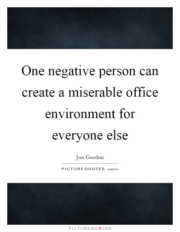 One negative person can create a miserable office environment for everyone else Picture Quote #1