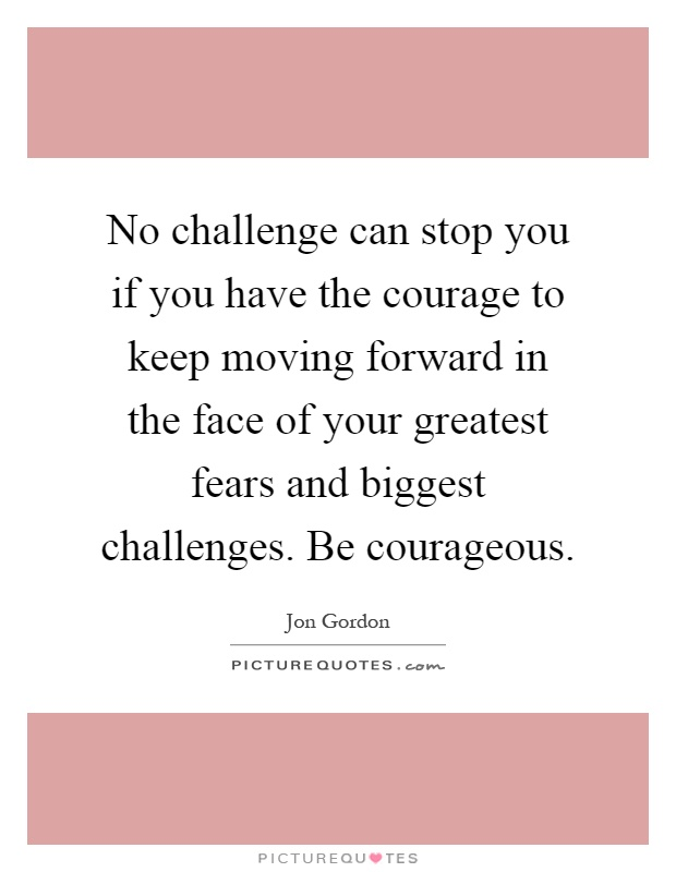 No challenge can stop you if you have the courage to keep moving forward in the face of your greatest fears and biggest challenges. Be courageous Picture Quote #1