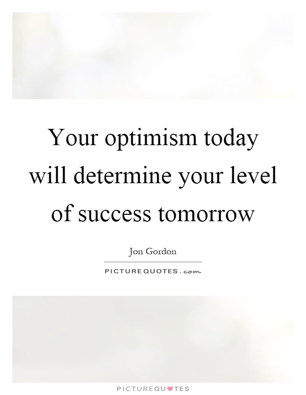 Your optimism today will determine your level of success tomorrow Picture Quote #1