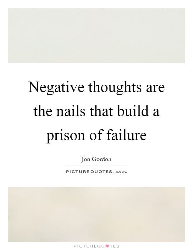 Negative thoughts are the nails that build a prison of failure Picture Quote #1