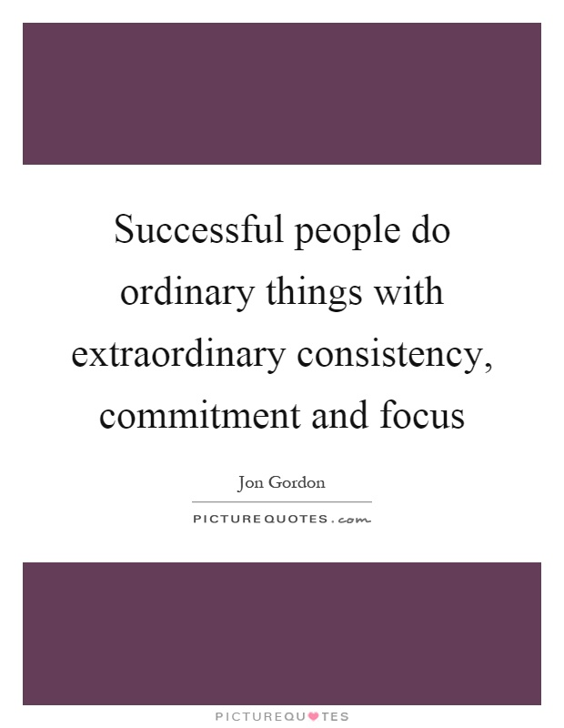Successful people do ordinary things with extraordinary consistency, commitment and focus Picture Quote #1