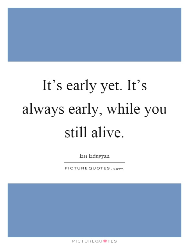 It's early yet. It's always early, while you still alive Picture Quote #1