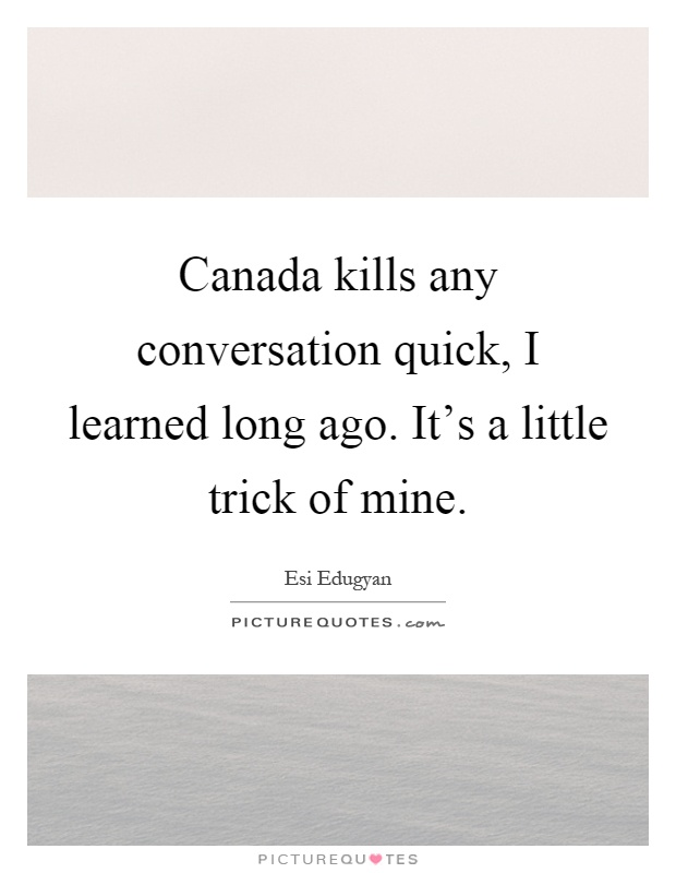 Canada kills any conversation quick, I learned long ago. It's a little trick of mine Picture Quote #1