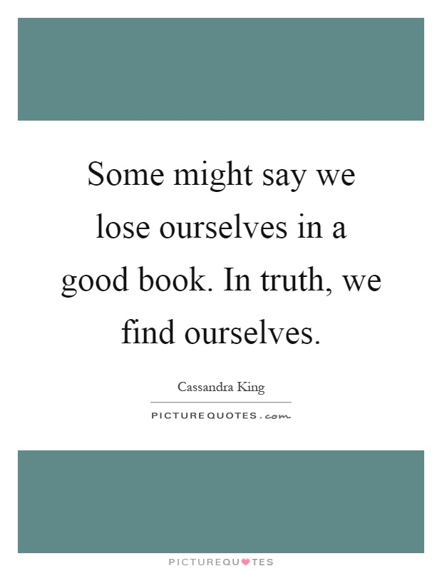 Some might say we lose ourselves in a good book. In truth, we find ourselves Picture Quote #1