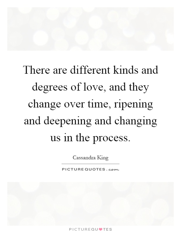 There are different kinds and degrees of love, and they change over time, ripening and deepening and changing us in the process Picture Quote #1