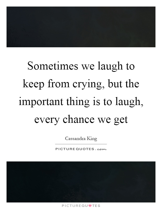 Sometimes we laugh to keep from crying, but the important thing is to laugh, every chance we get Picture Quote #1