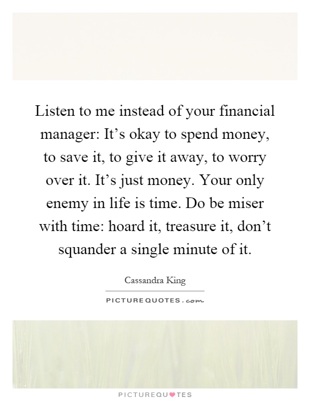 Listen to me instead of your financial manager: It's okay to spend money, to save it, to give it away, to worry over it. It's just money. Your only enemy in life is time. Do be miser with time: hoard it, treasure it, don't squander a single minute of it Picture Quote #1