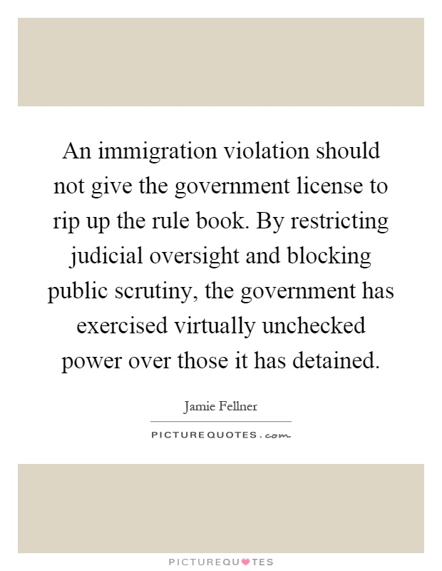 An immigration violation should not give the government license to rip up the rule book. By restricting judicial oversight and blocking public scrutiny, the government has exercised virtually unchecked power over those it has detained Picture Quote #1