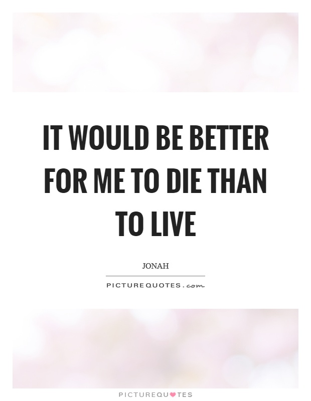 It would be better for me to die than to live Picture Quote #1