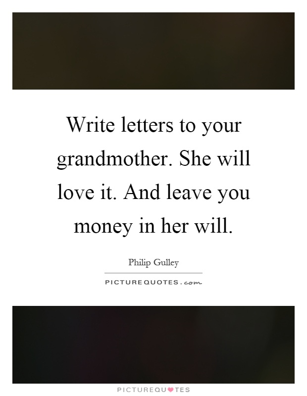 Write letters to your grandmother. She will love it. And leave you money in her will Picture Quote #1