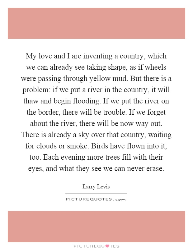 My love and I are inventing a country, which we can already see taking shape, as if wheels were passing through yellow mud. But there is a problem: if we put a river in the country, it will thaw and begin flooding. If we put the river on the border, there will be trouble. If we forget about the river, there will be now way out. There is already a sky over that country, waiting for clouds or smoke. Birds have flown into it, too. Each evening more trees fill with their eyes, and what they see we can never erase Picture Quote #1