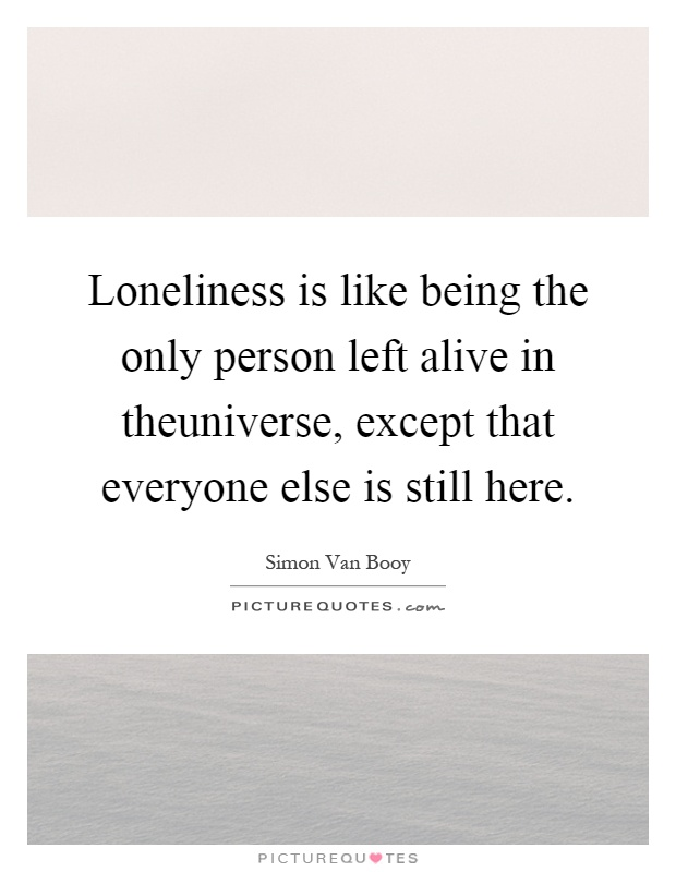 Loneliness is like being the only person left alive in theuniverse, except that everyone else is still here Picture Quote #1