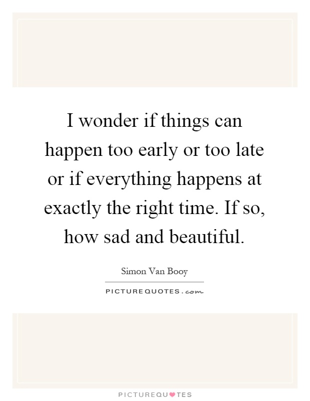 I wonder if things can happen too early or too late or if everything happens at exactly the right time. If so, how sad and beautiful Picture Quote #1