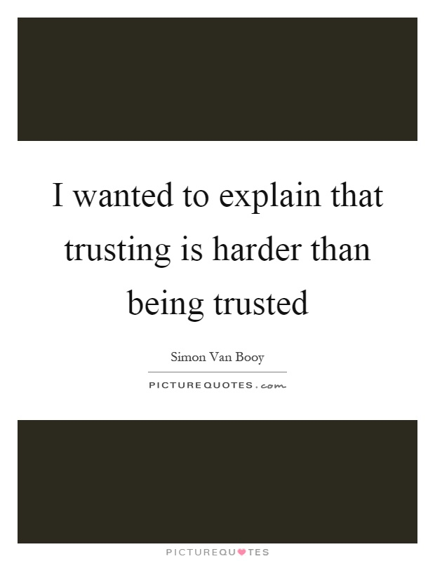 I wanted to explain that trusting is harder than being trusted Picture Quote #1