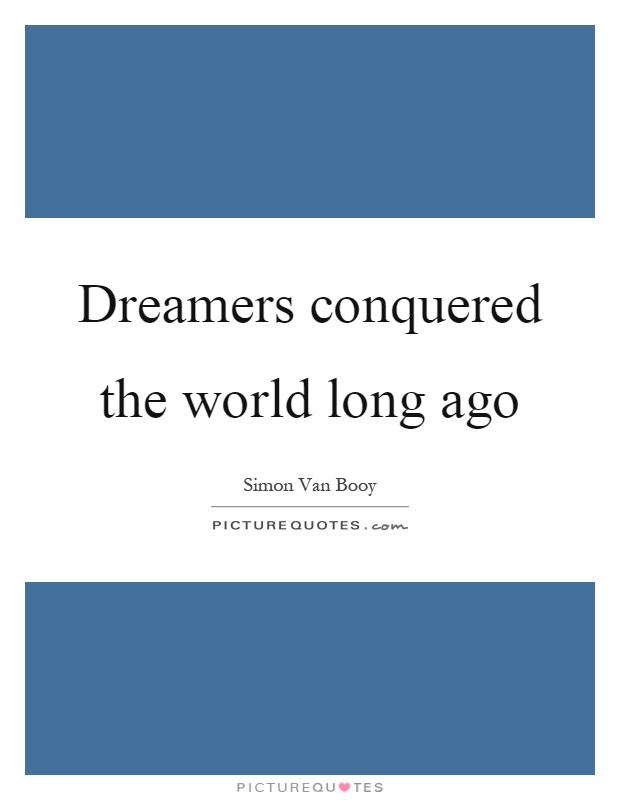 Dreamers conquered the world long ago Picture Quote #1