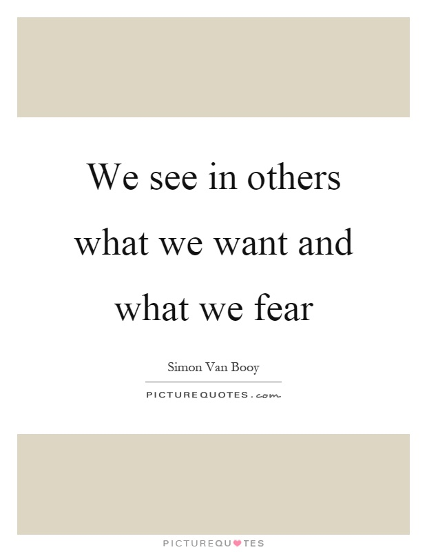We see in others what we want and what we fear Picture Quote #1