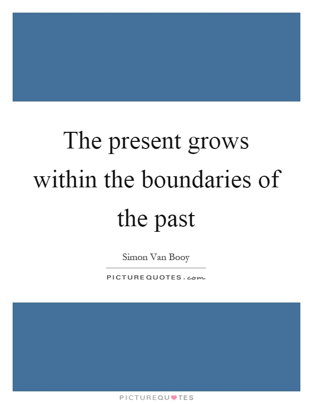 The present grows within the boundaries of the past Picture Quote #1