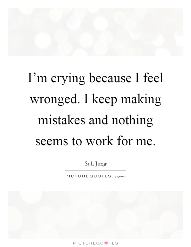 I'm crying because I feel wronged. I keep making mistakes and nothing seems to work for me Picture Quote #1