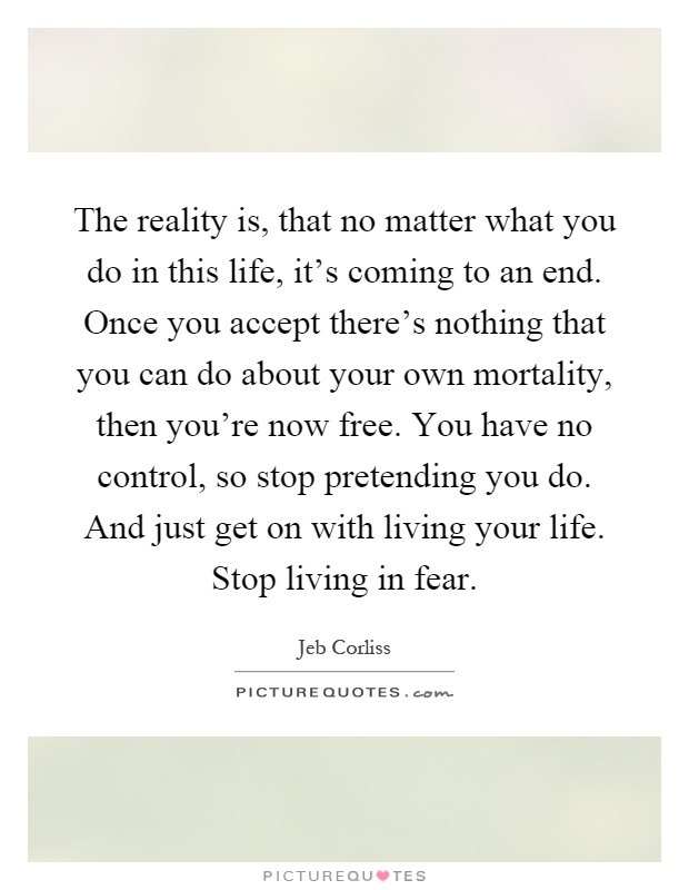 The reality is, that no matter what you do in this life, it's coming to an end. Once you accept there's nothing that you can do about your own mortality, then you're now free. You have no control, so stop pretending you do. And just get on with living your life. Stop living in fear Picture Quote #1