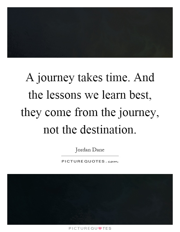 A journey takes time. And the lessons we learn best, they come from the journey, not the destination Picture Quote #1