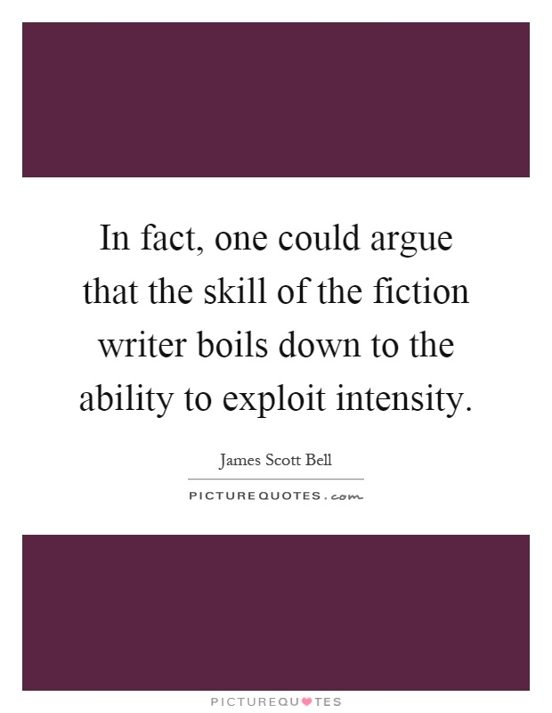 In fact, one could argue that the skill of the fiction writer boils down to the ability to exploit intensity Picture Quote #1