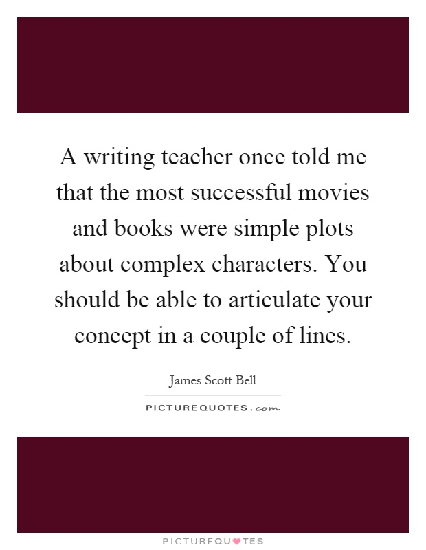 A writing teacher once told me that the most successful movies and books were simple plots about complex characters. You should be able to articulate your concept in a couple of lines Picture Quote #1