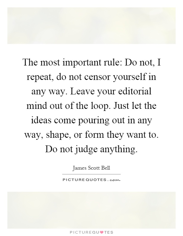 The most important rule: Do not, I repeat, do not censor yourself in any way. Leave your editorial mind out of the loop. Just let the ideas come pouring out in any way, shape, or form they want to. Do not judge anything Picture Quote #1