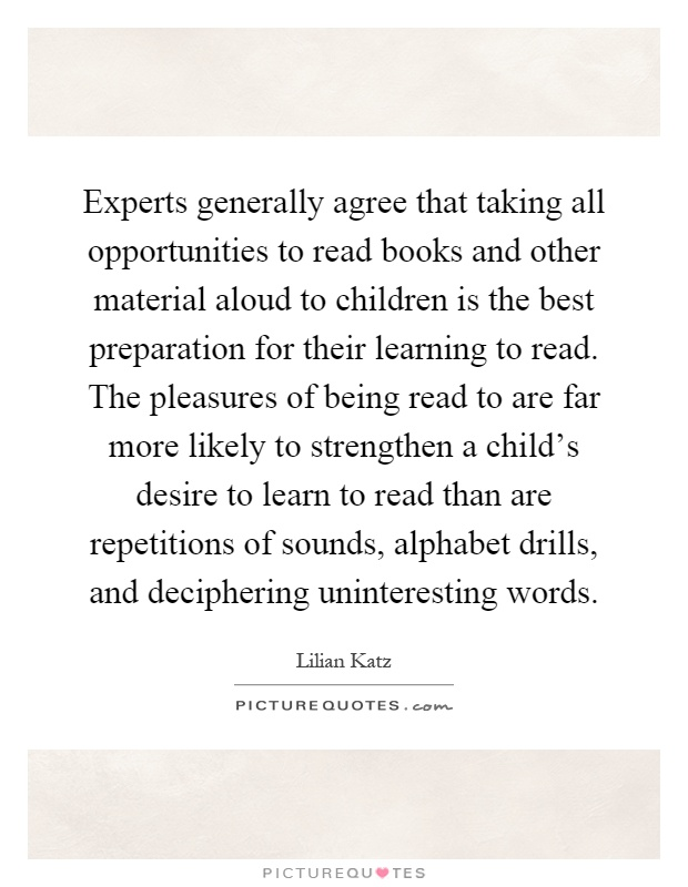 Experts generally agree that taking all opportunities to read books and other material aloud to children is the best preparation for their learning to read. The pleasures of being read to are far more likely to strengthen a child's desire to learn to read than are repetitions of sounds, alphabet drills, and deciphering uninteresting words Picture Quote #1