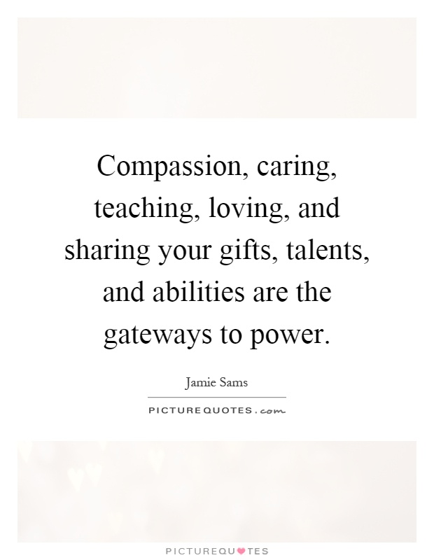 Compassion, caring, teaching, loving, and sharing your gifts ...
