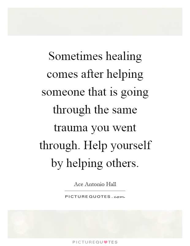 Sometimes healing comes after helping someone that is going through the same trauma you went through. Help yourself by helping others Picture Quote #1