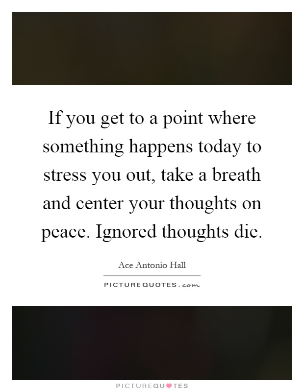 If you get to a point where something happens today to stress you out, take a breath and center your thoughts on peace. Ignored thoughts die Picture Quote #1