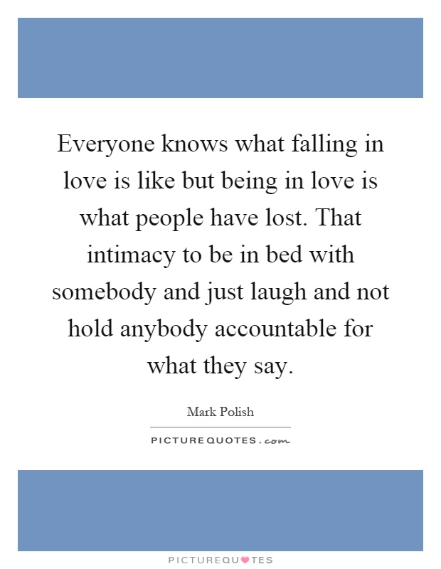 Everyone knows what falling in love is like but being in love is what people have lost. That intimacy to be in bed with somebody and just laugh and not hold anybody accountable for what they say Picture Quote #1