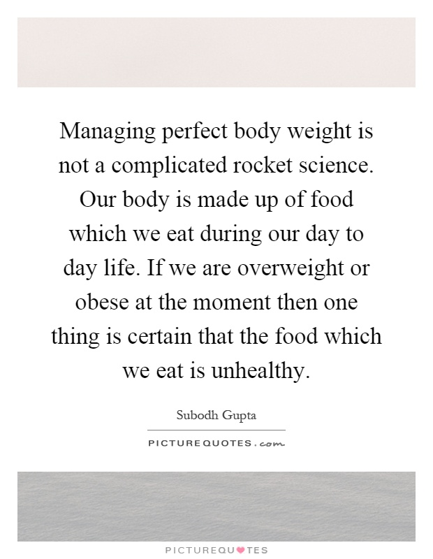 Managing perfect body weight is not a complicated rocket science. Our body is made up of food which we eat during our day to day life. If we are overweight or obese at the moment then one thing is certain that the food which we eat is unhealthy Picture Quote #1