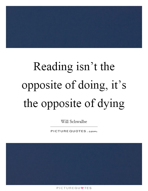 Reading isn't the opposite of doing, it's the opposite of dying Picture Quote #1