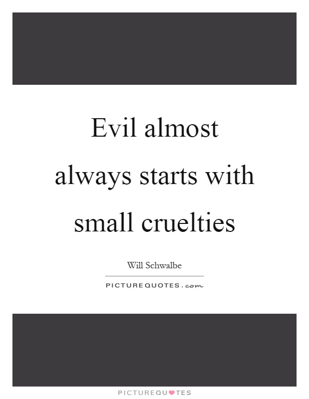 Evil almost always starts with small cruelties Picture Quote #1