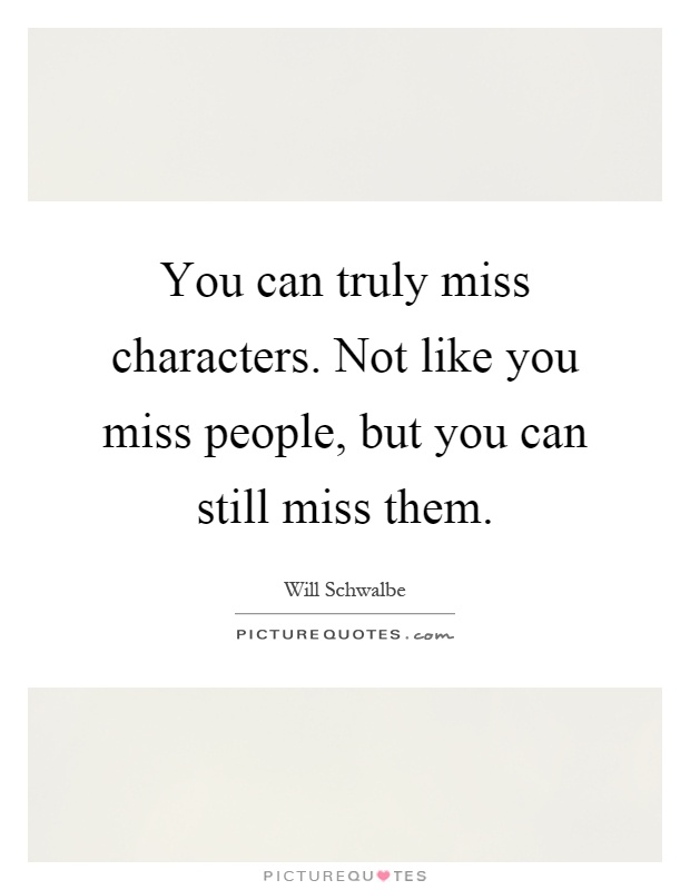 You can truly miss characters. Not like you miss people, but you can still miss them Picture Quote #1