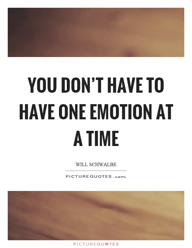 You don't have to have one emotion at a time Picture Quote #1