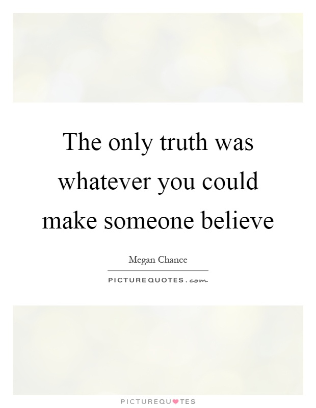 The only truth was whatever you could make someone believe Picture Quote #1