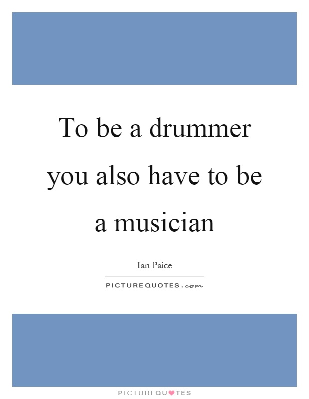 To be a drummer you also have to be a musician Picture Quote #1
